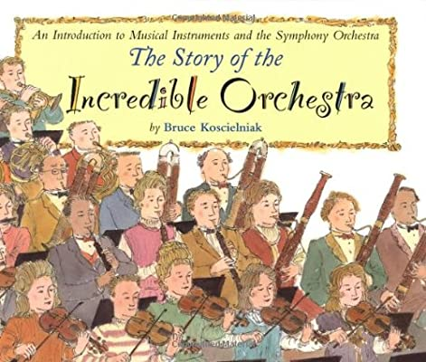 The Story of the Incredible Orchestra: An Introduction to Musical Instruments and the Symphony Orche